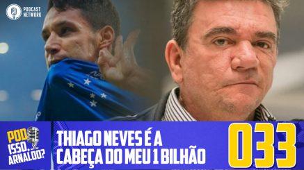 Pod Isso, Arnaldo? #033 – Thiago Neves é a cabeça do meu 1 Bilhão