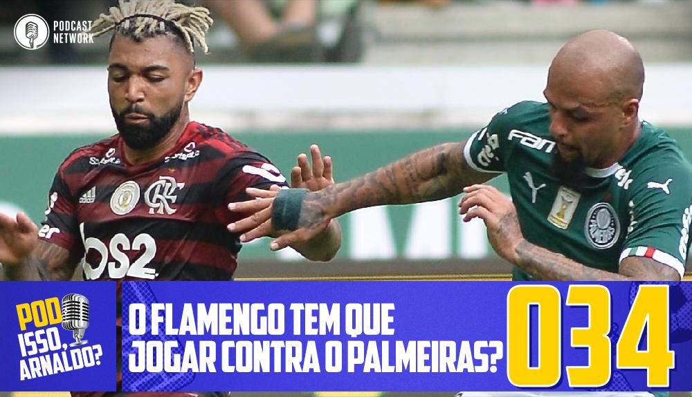 Pod Isso, Arnaldo? #034 – O Flamengo tem que jogar contra o Palmeiras?