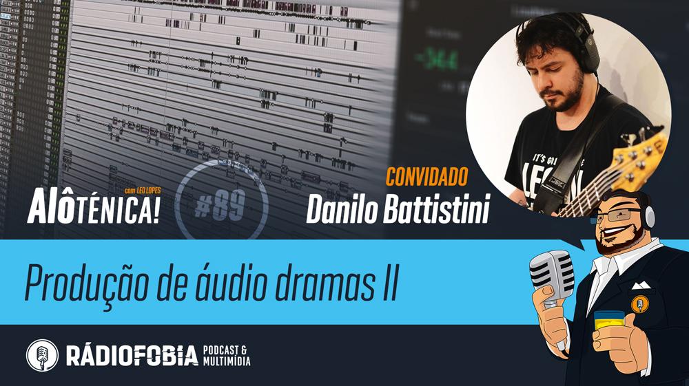 Alô Ténica! #89 – Produção de áudio dramas II, com Danilo Battistini