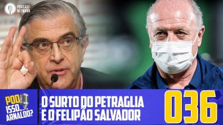 Pod Isso, Arnaldo? #036 – O surto do Petraglia e o Felipão Salvador