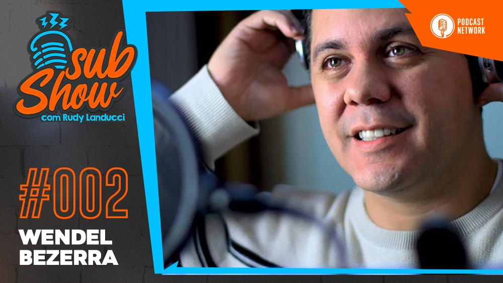 SubShow #002 – Wendel Bezerra
