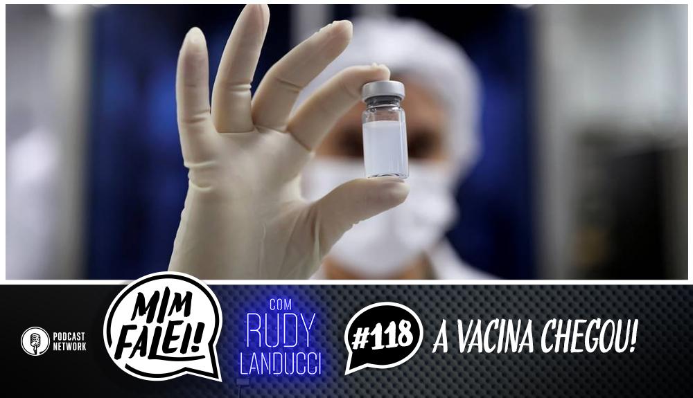 Mim Falei! #118 – A Vacina Chegou!