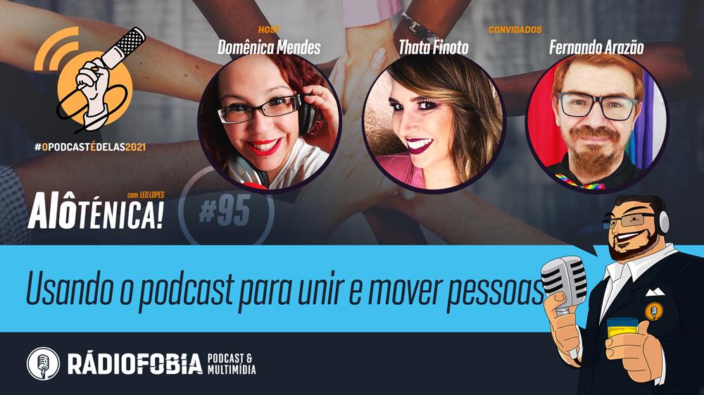 Alô Ténica! #95 – Usando o podcast para unir e mover pessoas – #OPodcastÉDelas2021