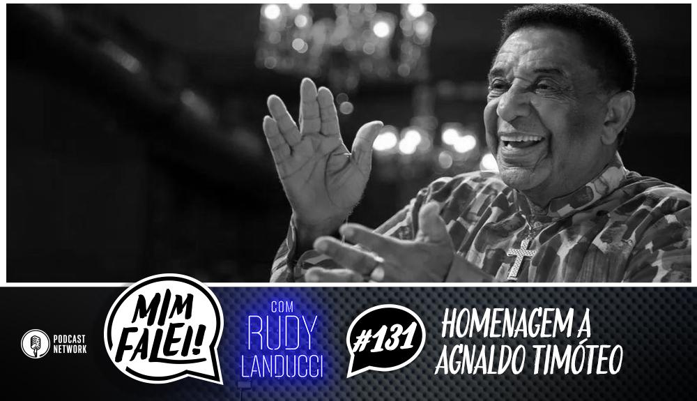 Mim Falei! #131 – Homenagem a Agnaldo Timóteo