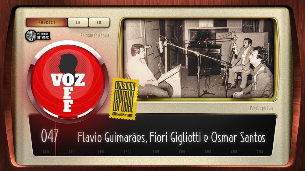 VOZ OFF 047 – ESPECIAL – Flavio Guimarães, Fiori Gigliotti e Osmar Santos