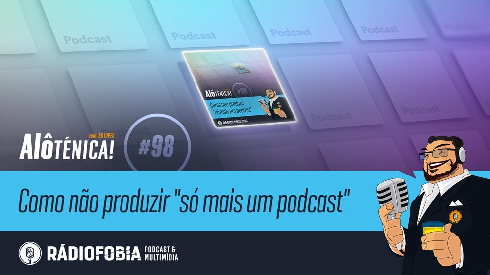 """Alô Ténica! #98 – Como não produzir """"só mais um podcast"""""""